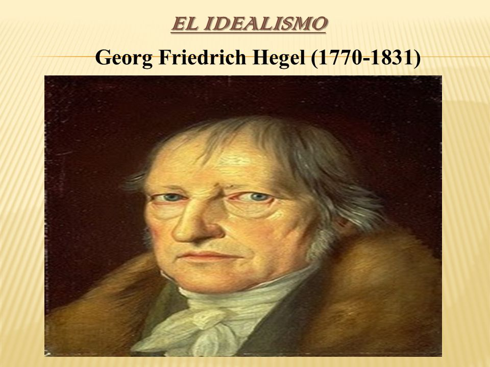 EL IDEALISMO Georg Friedrich Hegel (1770-1831)