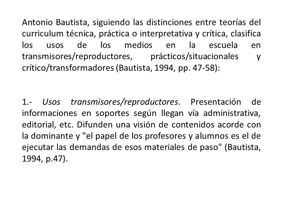 Antonio Bautista, siguiendo las distinciones entre teorías del curriculum técnica, práctica o interpretativa y crítica, clasifica los usos de los medios en la escuela en transmisores/reproductores, prácticos/situacionales y crítico/transformadores (Bautista, 1994, pp. 47-58):