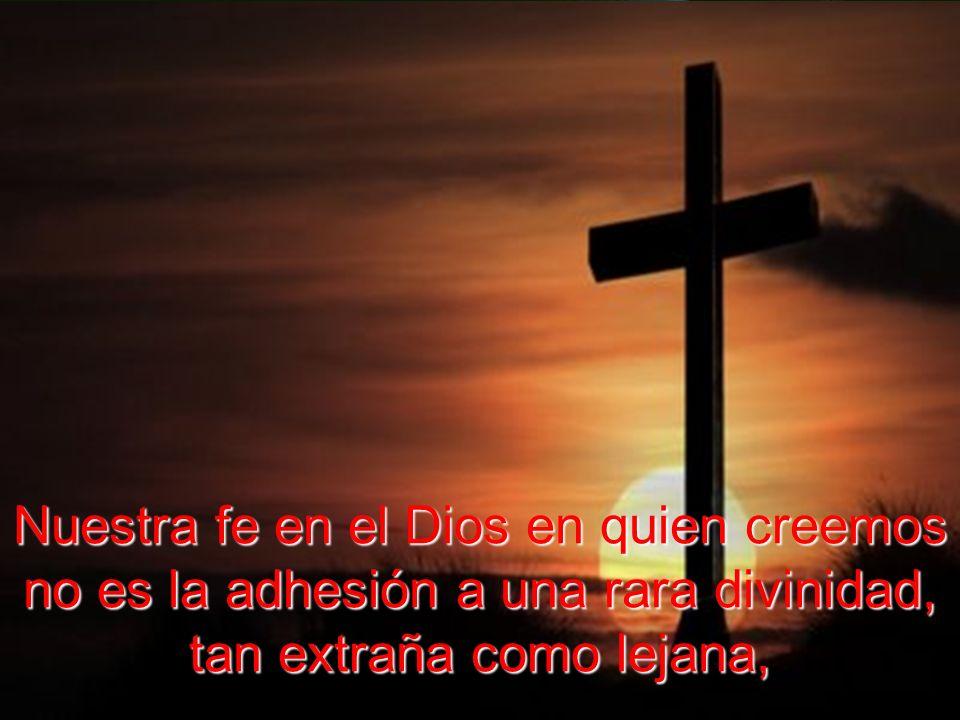Nuestra fe en el Dios en quien creemos no es la adhesión a una rara divinidad, tan extraña como lejana,