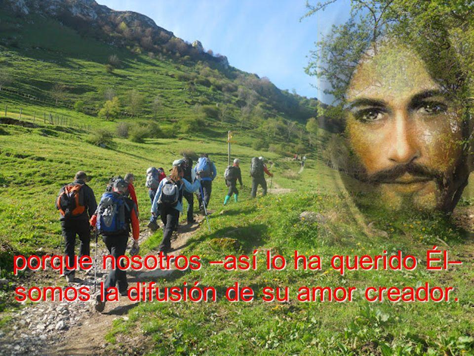 porque nosotros –así lo ha querido Él– somos la difusión de su amor creador.