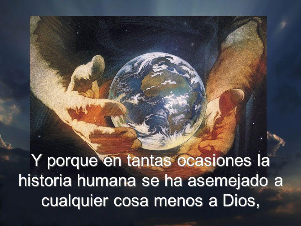 Y porque en tantas ocasiones la historia humana se ha asemejado a cualquier cosa menos a Dios,