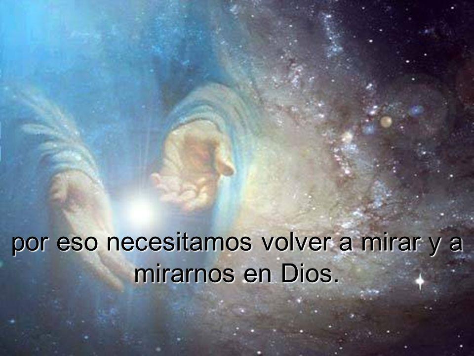 por eso necesitamos volver a mirar y a mirarnos en Dios.