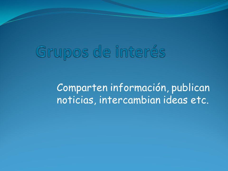 Grupos de interés Comparten información, publican noticias, intercambian ideas etc.