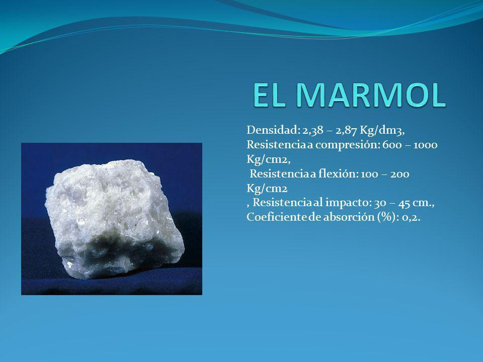 EL MARMOL Densidad: 2,38 – 2,87 Kg/dm3, Resistencia a compresión: 600 – 1000 Kg/cm2, Resistencia a flexión: 100 – 200 Kg/cm2.