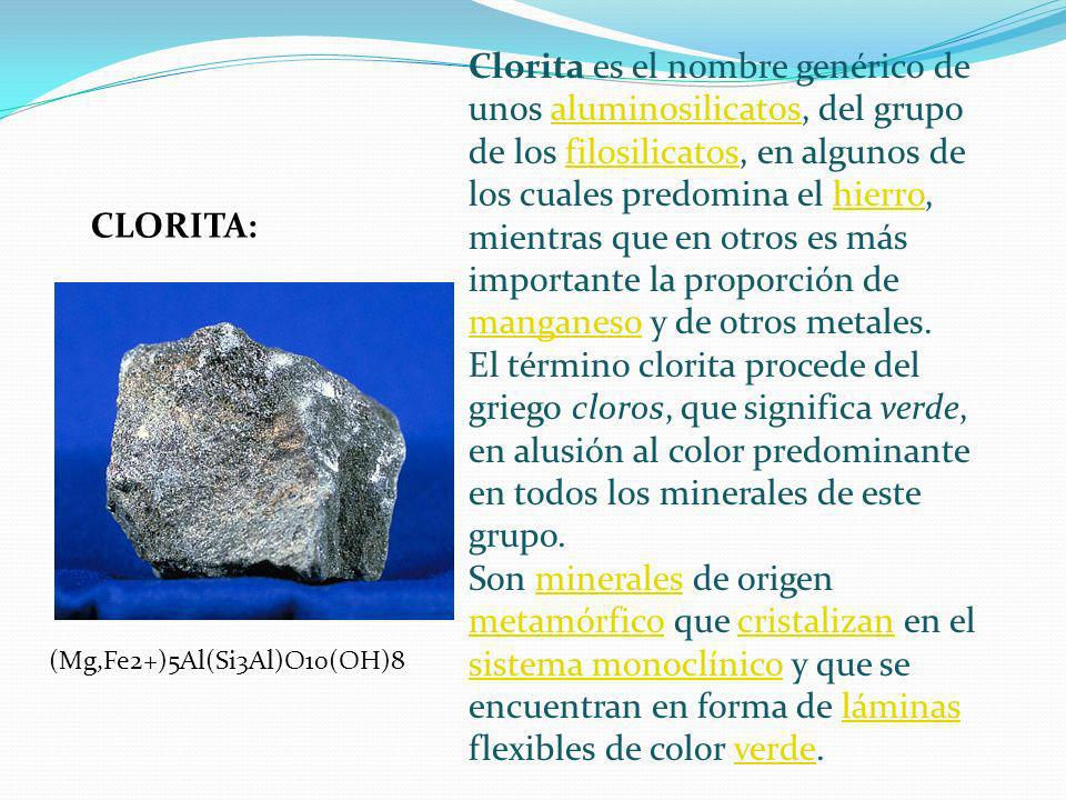 Clorita es el nombre genérico de unos aluminosilicatos, del grupo de los filosilicatos, en algunos de los cuales predomina el hierro, mientras que en otros es más importante la proporción de manganeso y de otros metales.