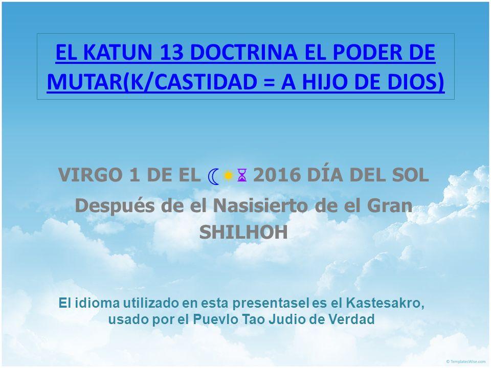 EL KATUN 13 DOCTRINA EL PODER DE MUTAR(K/CASTIDAD = A HIJO DE DIOS)