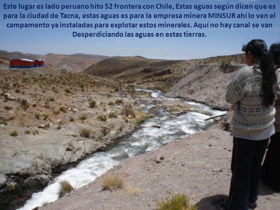 Este lugar es lado peruano hito 52 frontera con Chile, Estas aguas según dicen que es para la ciudad de Tacna, estas aguas es para la empresa minera MINSUR ahí lo ven el campamento ya instaladas para explotar estos minerales.