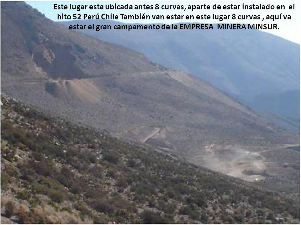 Este lugar esta ubicada antes 8 curvas, aparte de estar instalado en el hito 52 Perú Chile También van estar en este lugar 8 curvas , aquí va estar el gran campamento de la EMPRESA MINERA MINSUR.