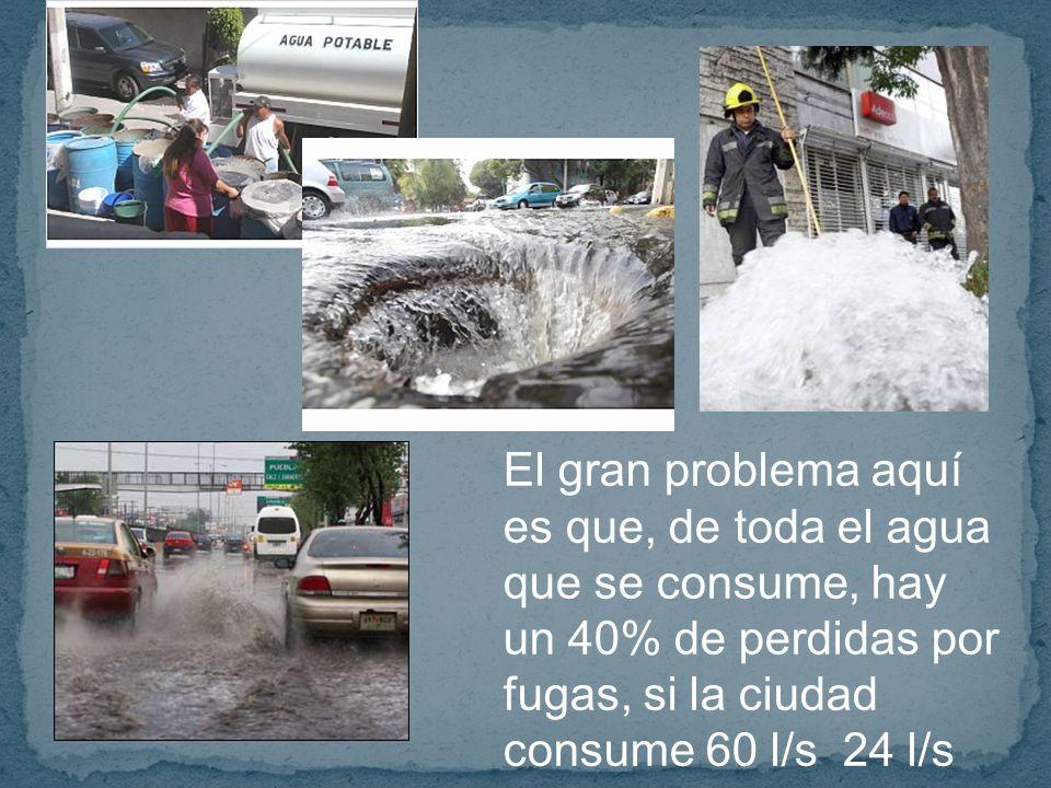 El gran problema aquí es que, de toda el agua que se consume, hay un 40% de perdidas por fugas, si la ciudad consume 60 l/s 24 l/s se pierden por fugas
