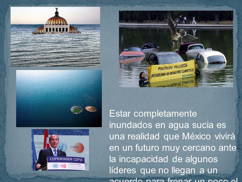 Estar completamente inundados en agua sucia es una realidad que México vivirá en un futuro muy cercano ante la incapacidad de algunos líderes que no llegan a un acuerdo para frenar un poco el daño que le estamos haciendo a la ciudad.