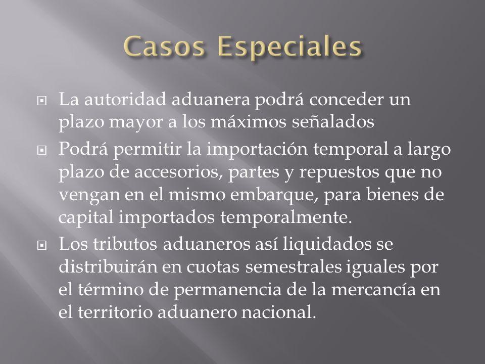 Casos Especiales La autoridad aduanera podrá conceder un plazo mayor a los máximos señalados.