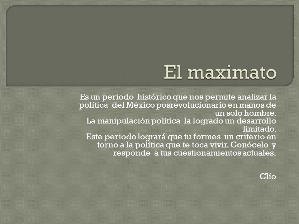 El maximato Es un periodo histórico que nos permite analizar la política del México posrevolucionario en manos de un solo hombre.