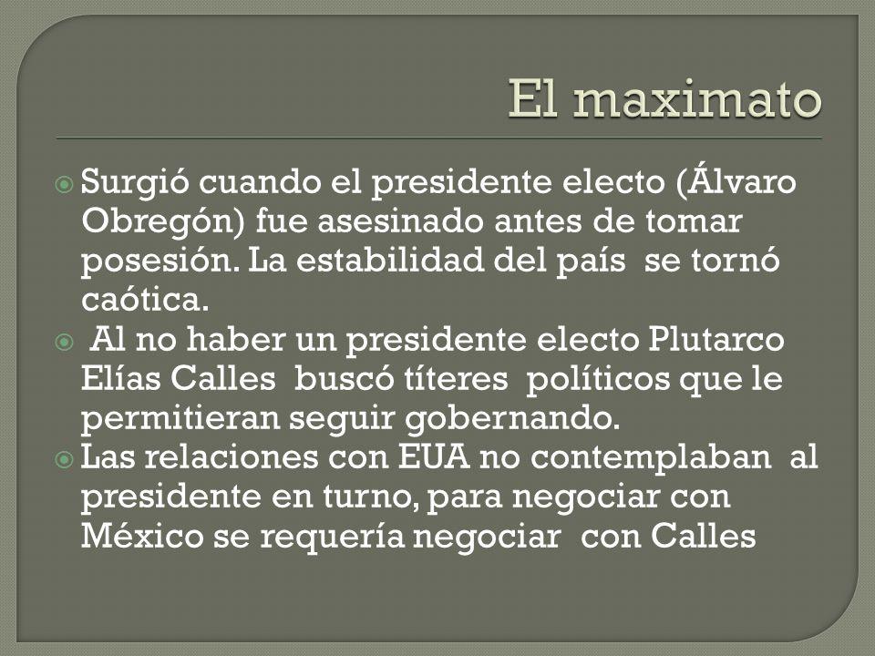 El maximato Surgió cuando el presidente electo (Álvaro Obregón) fue asesinado antes de tomar posesión. La estabilidad del país se tornó caótica.