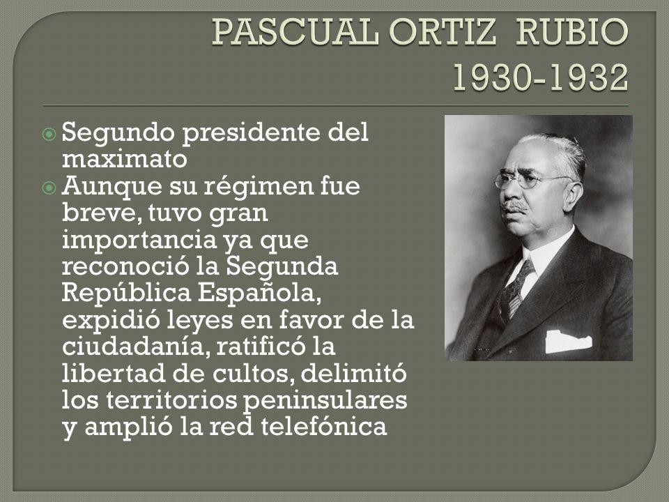 PASCUAL ORTIZ RUBIO 1930-1932 Segundo presidente del maximato