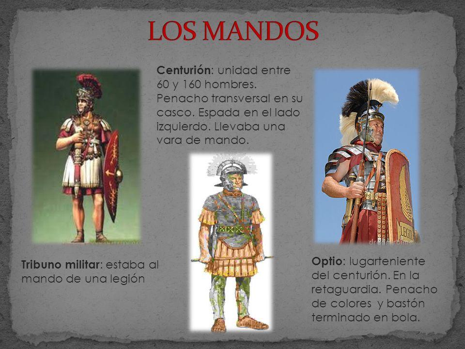 LOS MANDOS Centurión: unidad entre 60 y 160 hombres. Penacho transversal en su casco. Espada en el lado izquierdo. Llevaba una vara de mando.