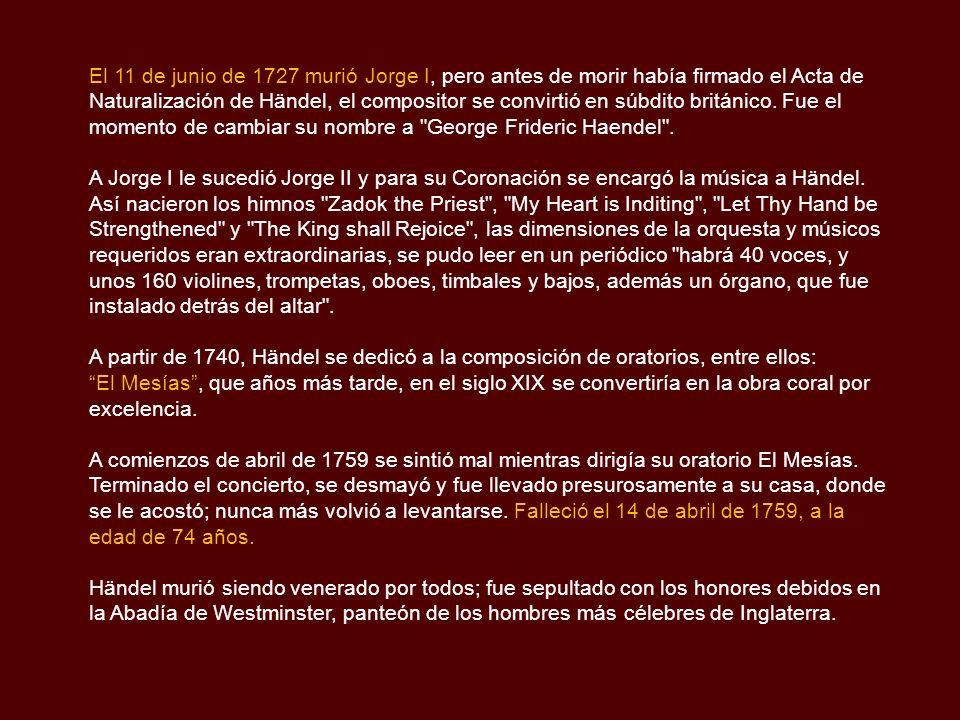 El 11 de junio de 1727 murió Jorge I, pero antes de morir había firmado el Acta de Naturalización de Händel, el compositor se convirtió en súbdito británico. Fue el momento de cambiar su nombre a George Frideric Haendel .