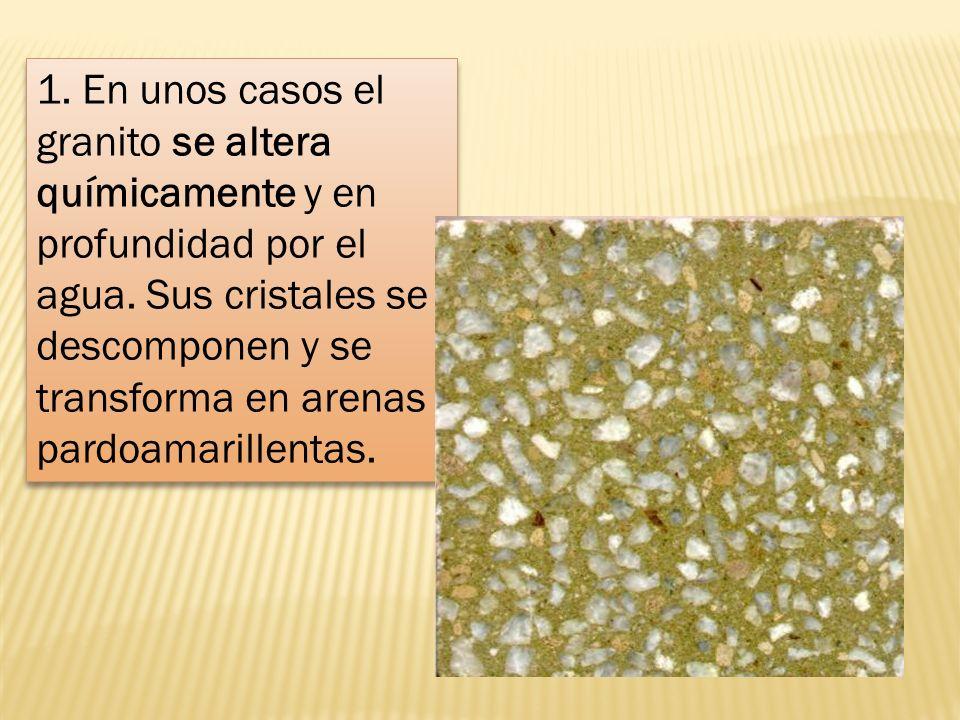 1. En unos casos el granito se altera químicamente y en profundidad por el agua.