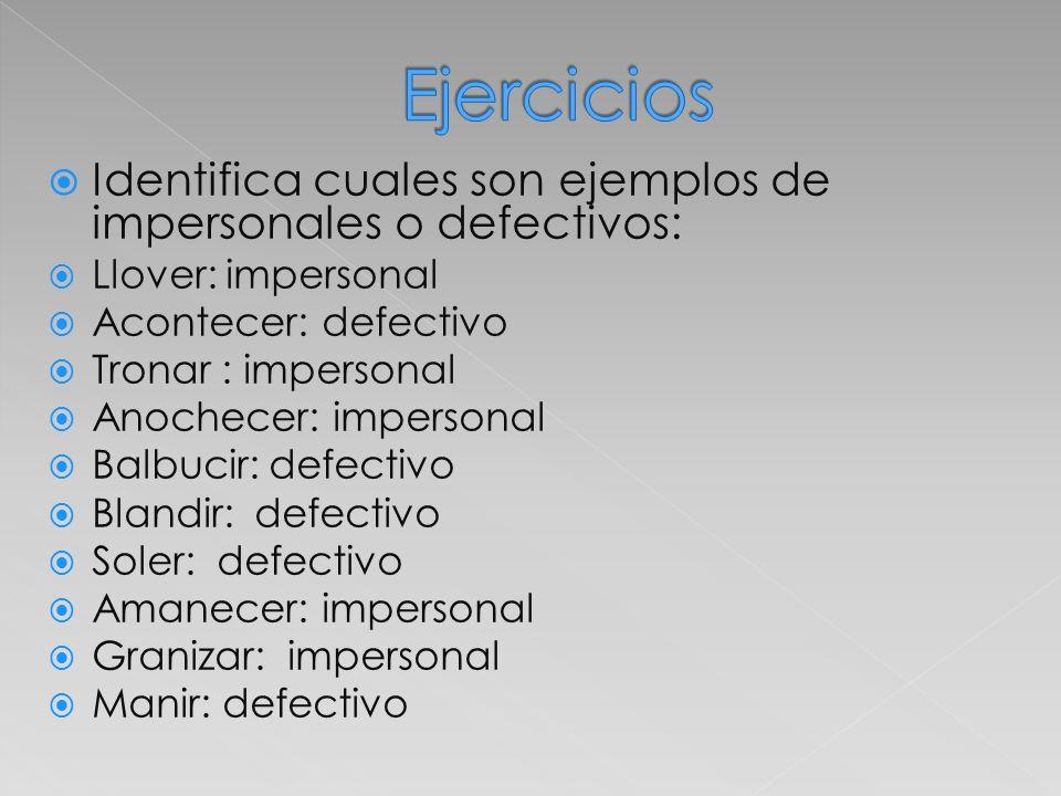 Ejercicios Identifica cuales son ejemplos de impersonales o defectivos: Llover: impersonal. Acontecer: defectivo.