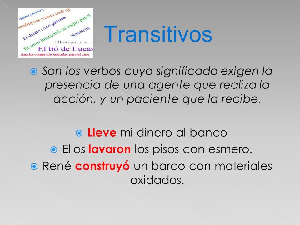 Transitivos Son los verbos cuyo significado exigen la presencia de una agente que realiza la acción, y un paciente que la recibe.