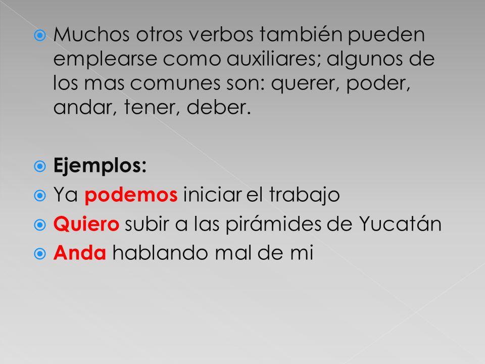 Muchos otros verbos también pueden emplearse como auxiliares; algunos de los mas comunes son: querer, poder, andar, tener, deber.