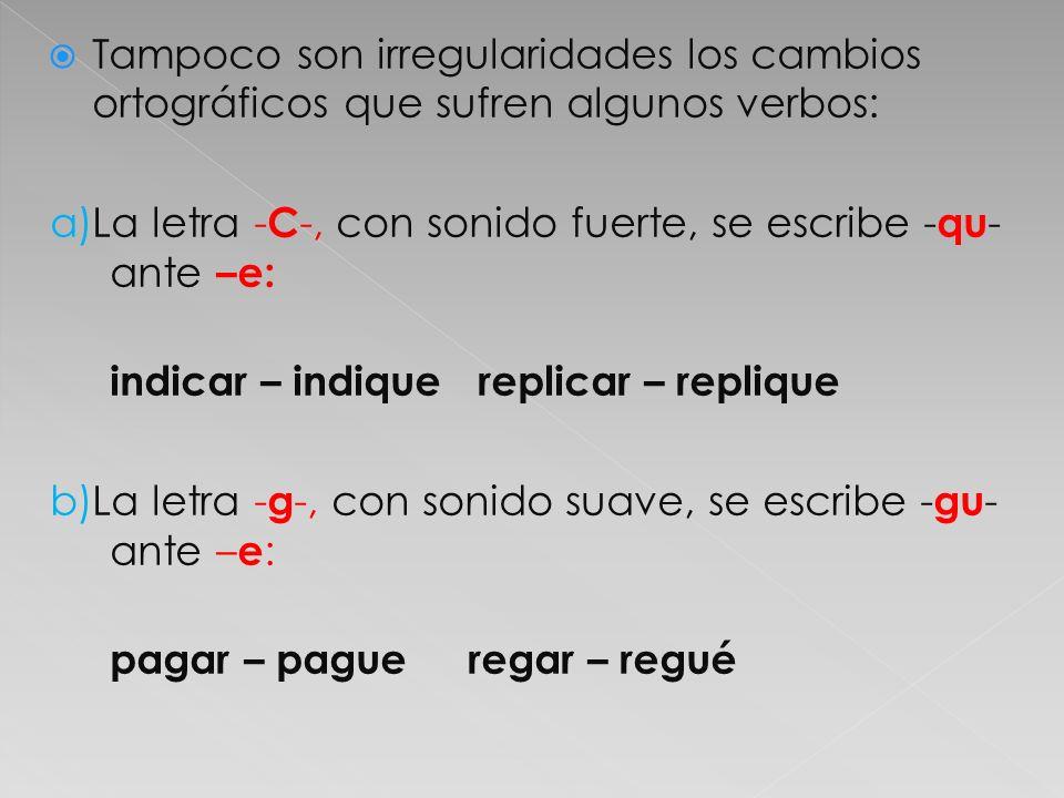 Tampoco son irregularidades los cambios ortográficos que sufren algunos verbos: