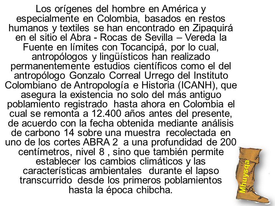 Los orígenes del hombre en América y especialmente en Colombia, basados en restos humanos y textiles se han encontrado en Zipaquirá en el sitio el Abra - Rocas de Sevilla – Vereda la Fuente en límites con Tocancipá, por lo cual, antropólogos y lingüísticos han realizado permanentemente estudios científicos como el del antropólogo Gonzalo Correal Urrego del Instituto Colombiano de Antropología e Historia (ICANH), que asegura la existencia no solo del más antiguo poblamiento registrado hasta ahora en Colombia el cual se remonta a 12.400 años antes del presente, de acuerdo con la fecha obtenida mediante análisis de carbono 14 sobre una muestra recolectada en uno de los cortes ABRA 2 a una profundidad de 200 centímetros, nivel 8 , sino que también permite establecer los cambios climáticos y las características ambientales durante el lapso transcurrido desde los primeros poblamientos