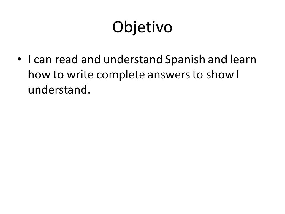 Objetivo I can read and understand Spanish and learn how to write complete answers to show I understand.