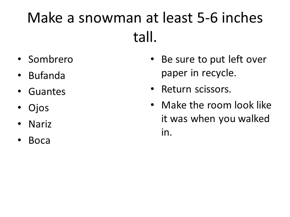 Make a snowman at least 5-6 inches tall.