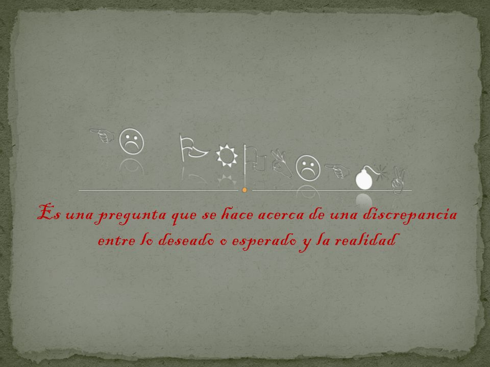 EL PROBLEMA Es una pregunta que se hace acerca de una discrepancia entre lo deseado o esperado y la realidad.