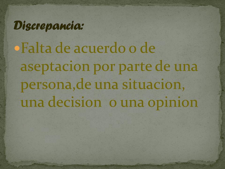 Discrepancia: Falta de acuerdo o de aseptacion por parte de una persona,de una situacion, una decision o una opinion.