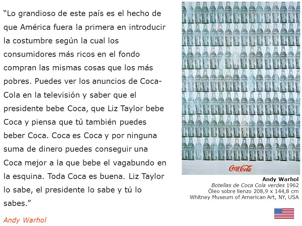 Lo grandioso de este país es el hecho de que América fuera la primera en introducir la costumbre según la cual los consumidores más ricos en el fondo compran las mismas cosas que los más pobres. Puedes ver los anuncios de Coca-Cola en la televisión y saber que el presidente bebe Coca, que Liz Taylor bebe Coca y piensa que tú también puedes beber Coca. Coca es Coca y por ninguna suma de dinero puedes conseguir una Coca mejor a la que bebe el vagabundo en la esquina. Toda Coca es buena. Liz Taylor lo sabe, el presidente lo sabe y tú lo sabes.