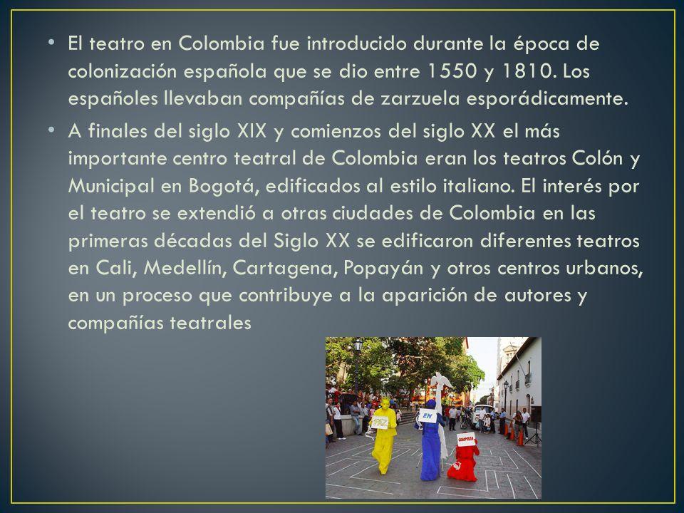 El teatro en Colombia fue introducido durante la época de colonización española que se dio entre 1550 y 1810. Los españoles llevaban compañías de zarzuela esporádicamente.