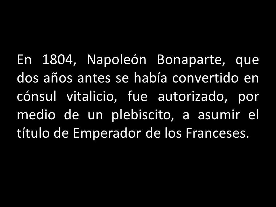 En 1804, Napoleón Bonaparte, que dos años antes se había convertido en cónsul vitalicio, fue autorizado, por medio de un plebiscito, a asumir el título de Emperador de los Franceses.