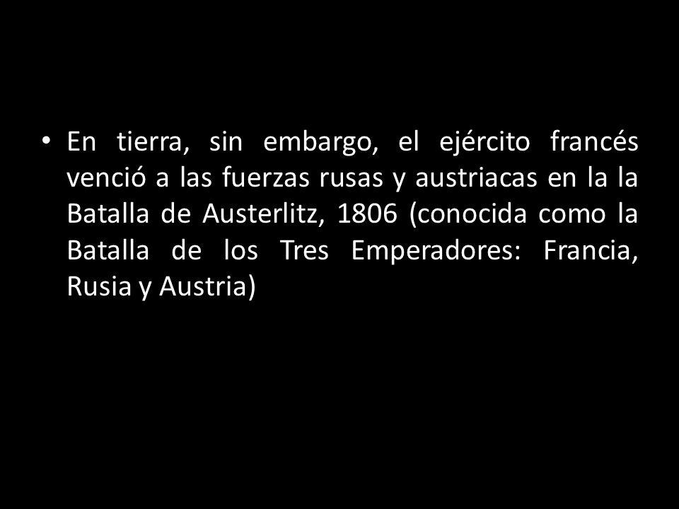 En tierra, sin embargo, el ejército francés venció a las fuerzas rusas y austriacas en la la Batalla de Austerlitz, 1806 (conocida como la Batalla de los Tres Emperadores: Francia, Rusia y Austria)