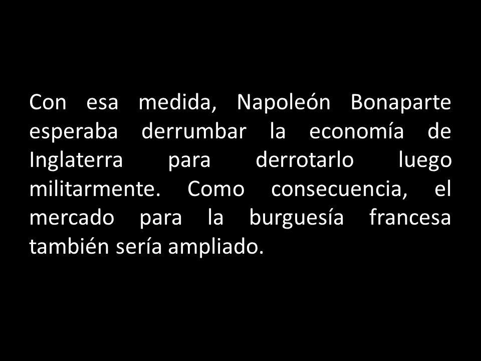 Con esa medida, Napoleón Bonaparte esperaba derrumbar la economía de Inglaterra para derrotarlo luego militarmente.