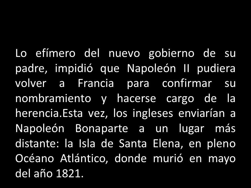 Lo efímero del nuevo gobierno de su padre, impidió que Napoleón II pudiera volver a Francia para confirmar su nombramiento y hacerse cargo de la herencia.Esta vez, los ingleses enviarían a Napoleón Bonaparte a un lugar más distante: la Isla de Santa Elena, en pleno Océano Atlántico, donde murió en mayo del año 1821.