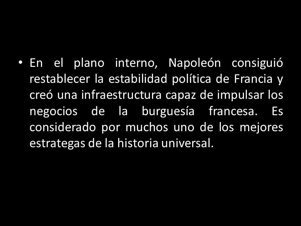 En el plano interno, Napoleón consiguió restablecer la estabilidad política de Francia y creó una infraestructura capaz de impulsar los negocios de la burguesía francesa.