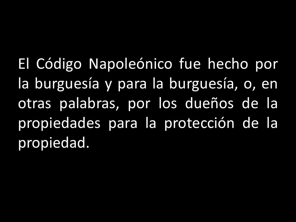 El Código Napoleónico fue hecho por la burguesía y para la burguesía, o, en otras palabras, por los dueños de la propiedades para la protección de la propiedad.