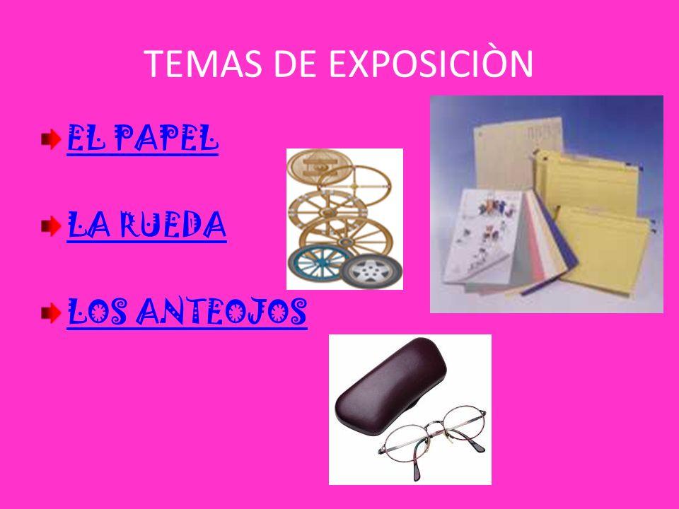 TEMAS DE EXPOSICIÒN EL PAPEL LA RUEDA LOS ANTEOJOS