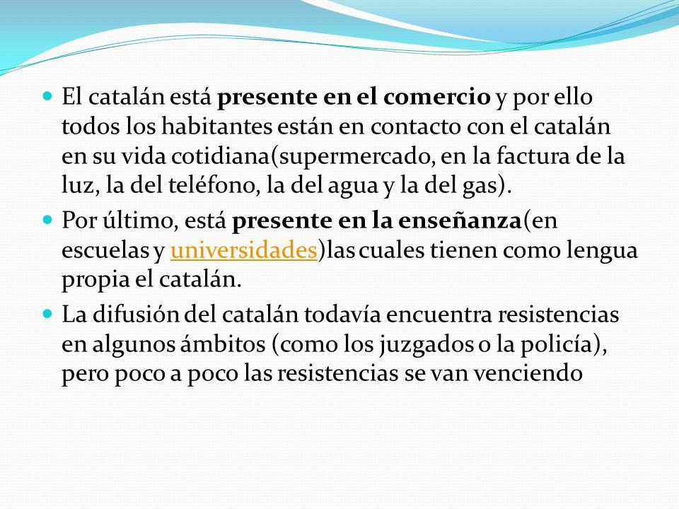 El catalán está presente en el comercio y por ello todos los habitantes están en contacto con el catalán en su vida cotidiana(supermercado, en la factura de la luz, la del teléfono, la del agua y la del gas).