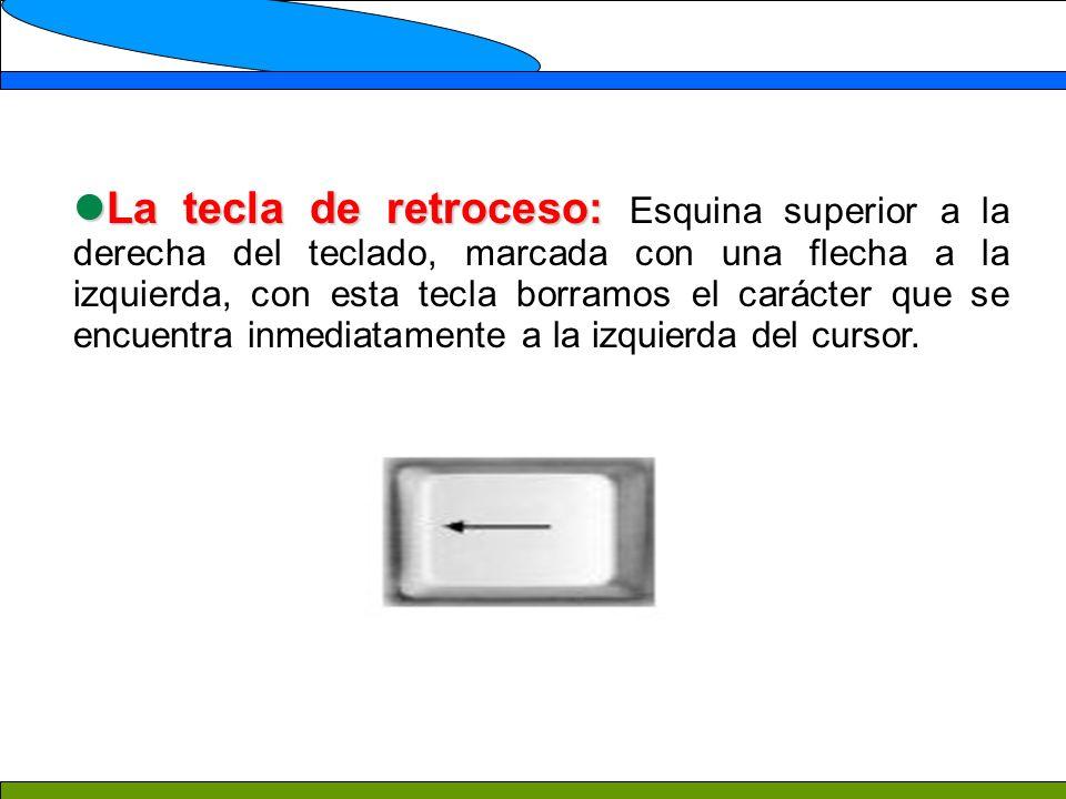La tecla de retroceso: Esquina superior a la derecha del teclado, marcada con una flecha a la izquierda, con esta tecla borramos el carácter que se encuentra inmediatamente a la izquierda del cursor.