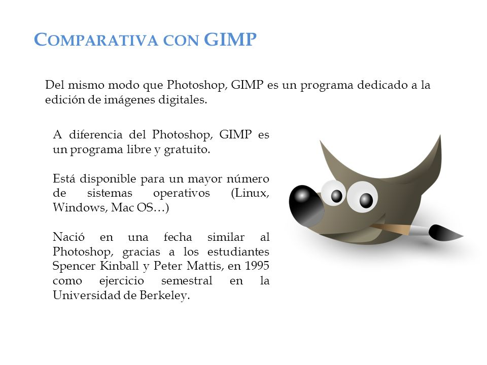 Comparativa con GIMP Del mismo modo que Photoshop, GIMP es un programa dedicado a la edición de imágenes digitales.