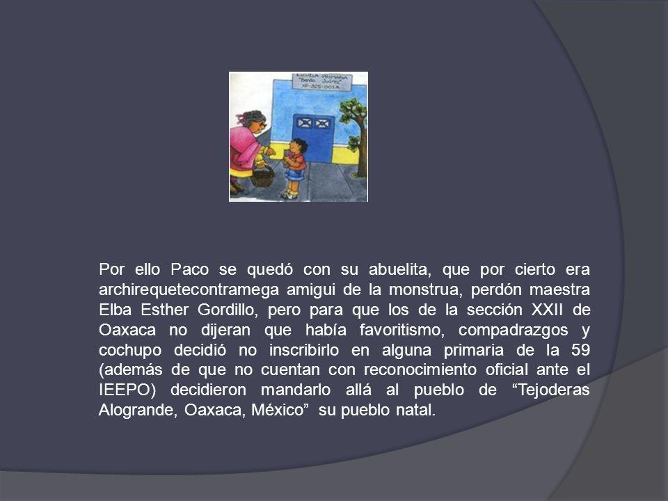 Por ello Paco se quedó con su abuelita, que por cierto era archirequetecontramega amigui de la monstrua, perdón maestra Elba Esther Gordillo, pero para que los de la sección XXII de Oaxaca no dijeran que había favoritismo, compadrazgos y cochupo decidió no inscribirlo en alguna primaria de la 59 (además de que no cuentan con reconocimiento oficial ante el IEEPO) decidieron mandarlo allá al pueblo de Tejoderas Alogrande, Oaxaca, México su pueblo natal.