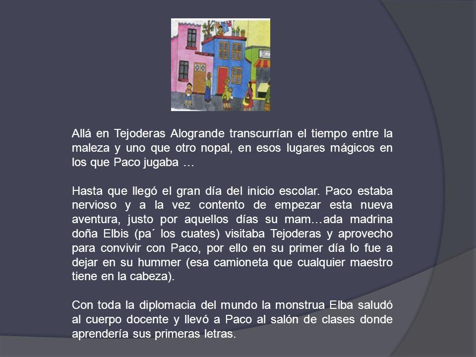 Allá en Tejoderas Alogrande transcurrían el tiempo entre la maleza y uno que otro nopal, en esos lugares mágicos en los que Paco jugaba …