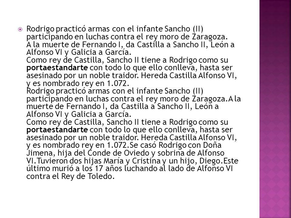 Rodrigo practicó armas con el infante Sancho (II) participando en luchas contra el rey moro de Zaragoza.