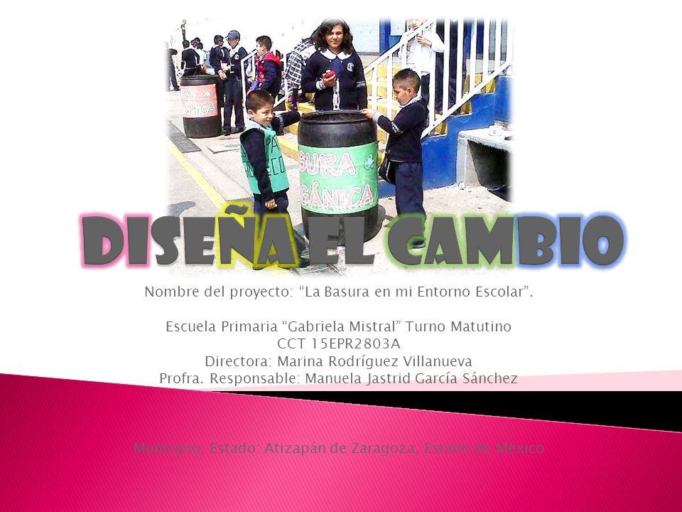 Diseña el cambio Nombre del proyecto: La Basura en mi Entorno Escolar . Escuela Primaria Gabriela Mistral Turno Matutino.