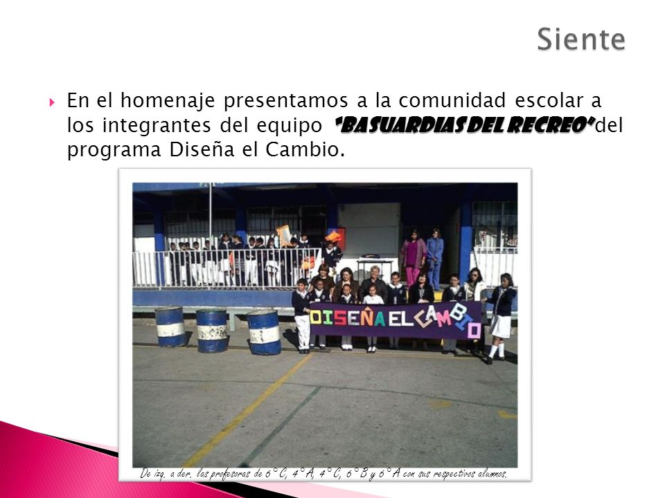 Siente En el homenaje presentamos a la comunidad escolar a los integrantes del equipo Basuardias del recreo del programa Diseña el Cambio.