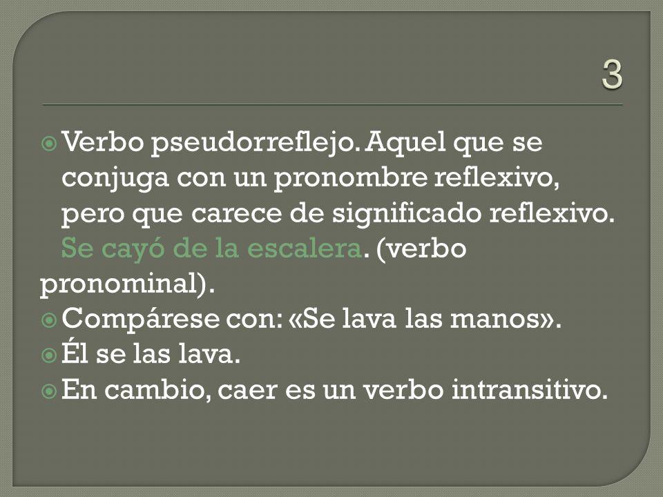 3 Verbo pseudorreflejo. Aquel que se conjuga con un pronombre reflexivo, pero que carece de significado reflexivo. Se cayó de la escalera. (verbo.