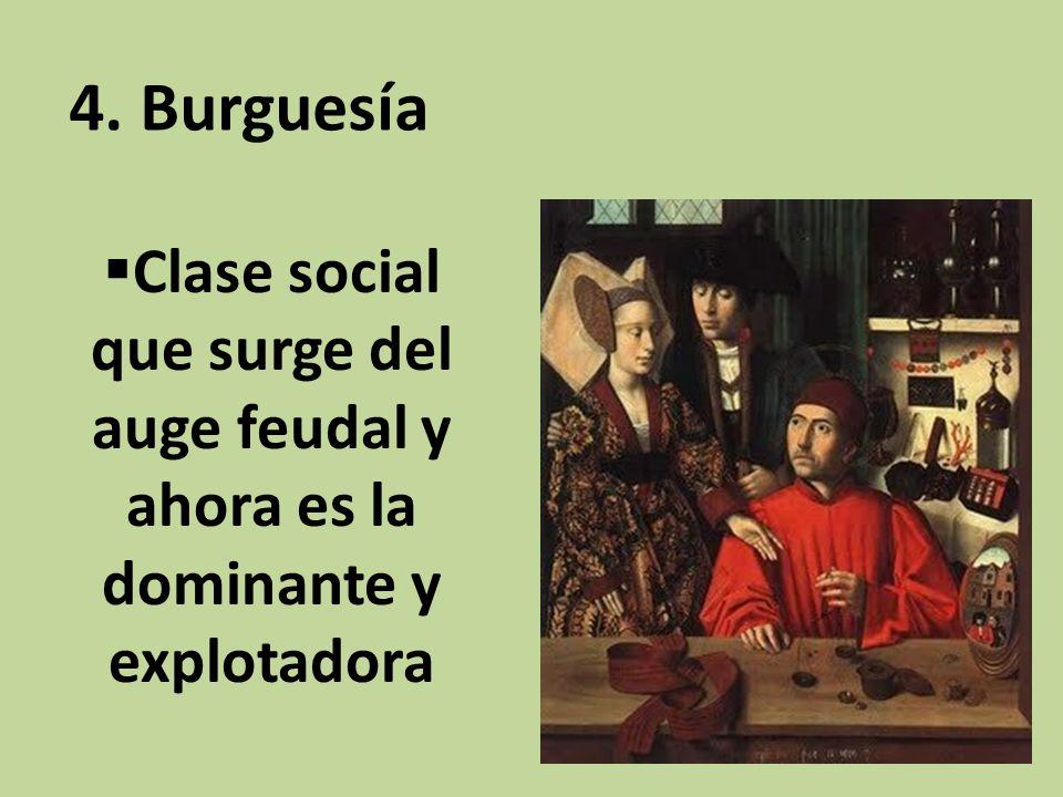 4. Burguesía Clase social que surge del auge feudal y ahora es la dominante y explotadora