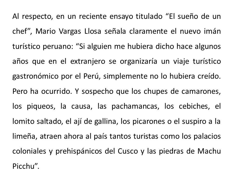 Al respecto, en un reciente ensayo titulado El sueño de un chef , Mario Vargas Llosa señala claramente el nuevo imán turístico peruano: Si alguien me hubiera dicho hace algunos años que en el extranjero se organizaría un viaje turístico gastronómico por el Perú, simplemente no lo hubiera creído.